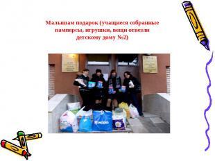 Малышам подарок (учащиеся собранные памперсы, игрушки, вещи отвезли детскому дом
