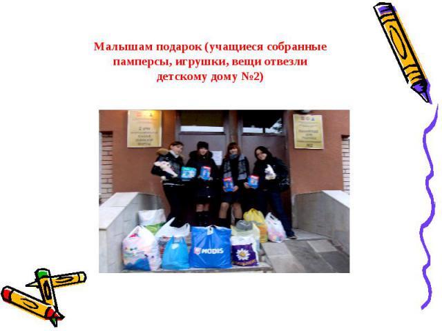 Малышам подарок (учащиеся собранные памперсы, игрушки, вещи отвезли детскому дому №2)