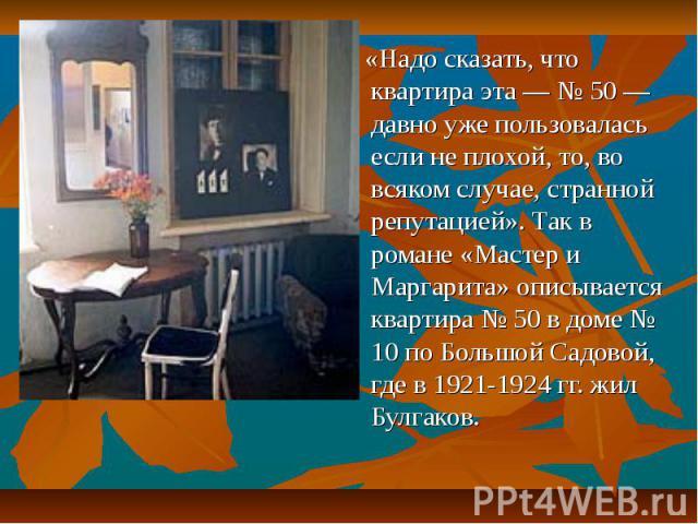 «Надо сказать, что квартира эта — № 50 — давно уже пользовалась если не плохой, то, во всяком случае, странной репутацией». Так в романе «Мастер и Маргарита» описывается квартира № 50 в доме № 10 по Большой Садовой, где в 1921-1924 гг. жил Булгаков.