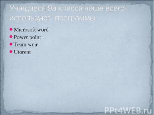 Учащиеся 9а класса чаще всего используют программы: Microsoft wordPower pointTea