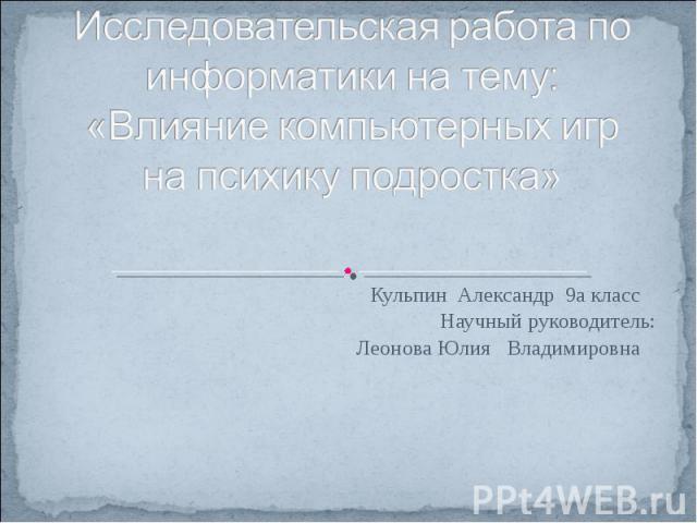 Исследовательская работа по информатики на тему: «Влияние компьютерных игр на психику подростка» Кульпин Александр 9а класс Научный руководитель: Леонова Юлия Владимировна