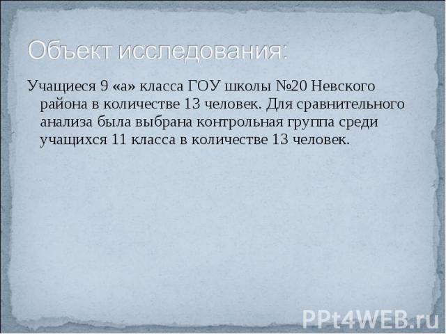 Объект исследования: Учащиеся 9 «а» класса ГОУ школы №20 Невского района в количестве 13 человек. Для сравнительного анализа была выбрана контрольная группа среди учащихся 11 класса в количестве 13 человек.
