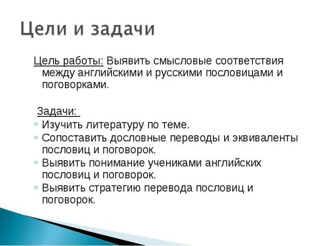 Цели и задачи Цель работы: Выявить смысловые соответствия между английскими и русскими пословицами и поговорками.Задачи: Изучить литературу по теме.Сопоставить дословные переводы и эквиваленты пословиц и поговорок.Выявить понимание учениками англий…
