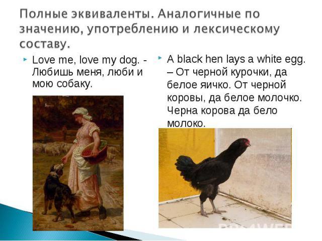 Полные эквиваленты. Аналогичные по значению, употреблению и лексическому составу. Love me, love my dog. - Любишь меня, люби и мою собаку. A black hen lays a white egg. – От черной курочки, да белое яичко. От черной коровы, да белое молочко. Черна ко…