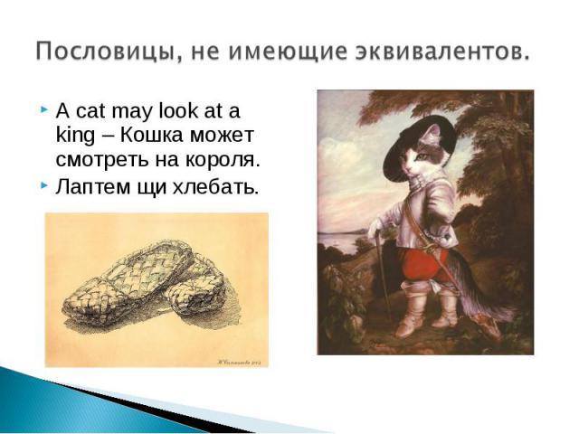 Пословицы, не имеющие эквивалентов. A cat may look at a king – Кошка может смотреть на короля.Лаптем щи хлебать.