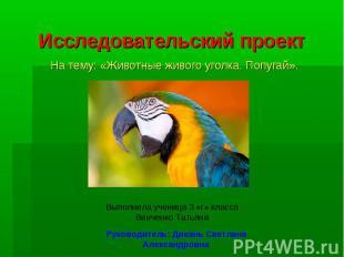 Исследовательский проект На тему: «Животные живого уголка. Попугай».Выполнила уч