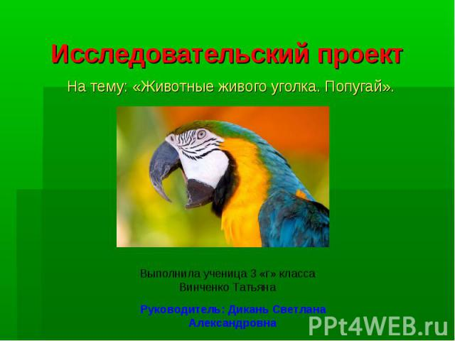 Исследовательский проект На тему: «Животные живого уголка. Попугай».Выполнила ученица 3 «г» классаВинченко ТатьянаРуководитель: Дикань Светлана Александровна