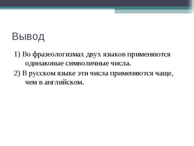 Вывод 1) Во фразеологизмах двух языков применяются одинаковые символичные числа.2) В русском языке эти числа применяются чаще, чем в английском.
