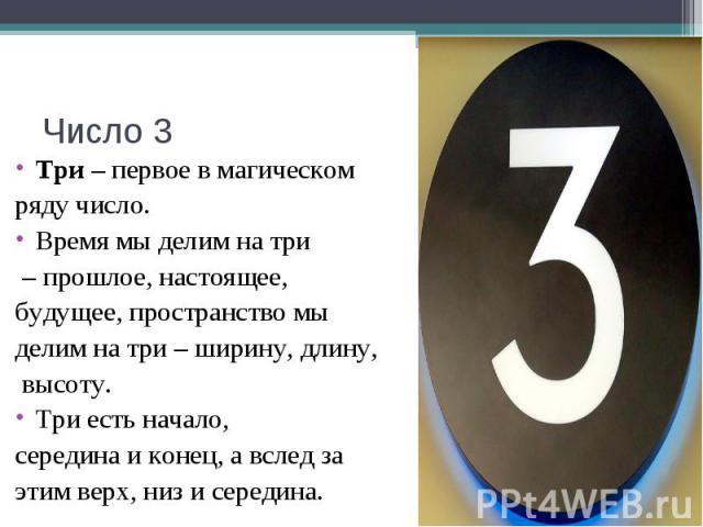 Число 3 Три – первое в магическом ряду число. Время мы делим на три – прошлое, настоящее, будущее, пространство мы делим на три – ширину, длину, высоту.Три есть начало, середина и конец, а вслед за этим верх, низ и середина.
