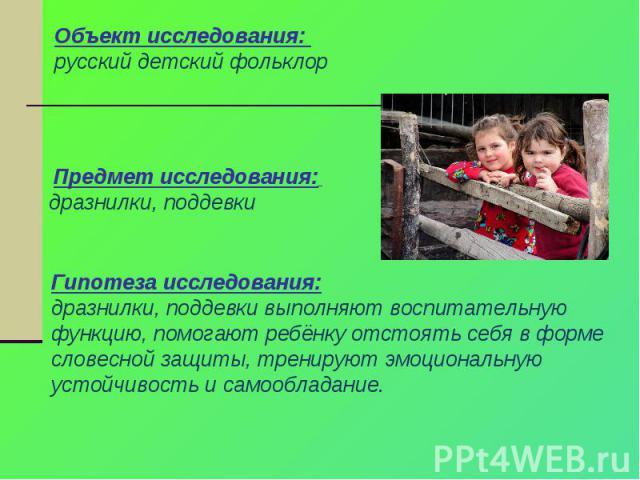 Объект исследования: русский детский фольклор Предмет исследования: дразнилки, поддевкиГипотеза исследования:дразнилки, поддевки выполняют воспитательную функцию, помогают ребёнку отстоять себя в форме словесной защиты, тренируют эмоциональную устой…
