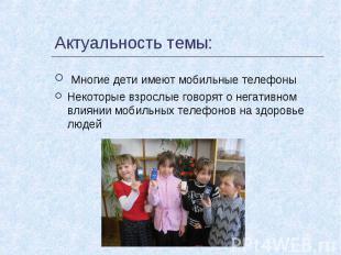 Актуальность темы: Многие дети имеют мобильные телефоныНекоторые взрослые говоря