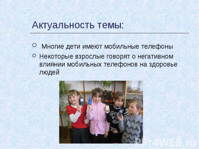 Актуальность темы: Многие дети имеют мобильные телефоныНекоторые взрослые говорят о негативном влиянии мобильных телефонов на здоровье людей
