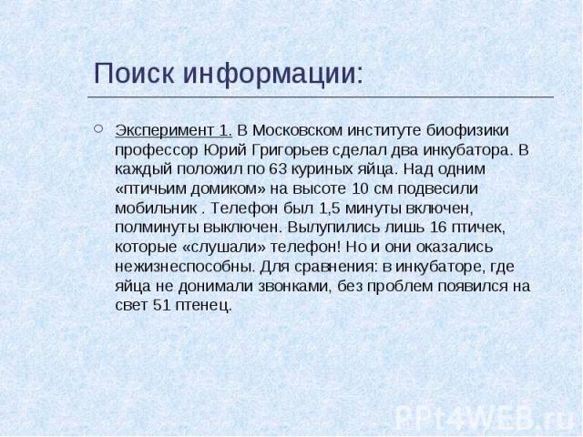 Поиск информации: Эксперимент 1. В Московском институте биофизики профессор Юрий Григорьев сделал два инкубатора. В каждый положил по 63 куриных яйца. Над одним «птичьим домиком» на высоте 10 см подвесили мобильник . Телефон был 1,5 минуты включен, …