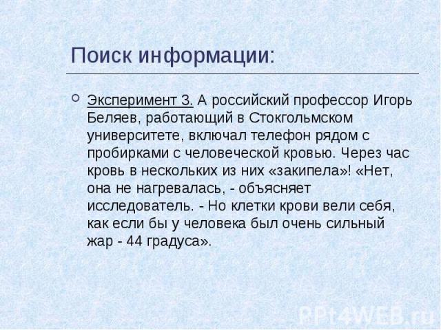 Поиск информации: Эксперимент 3. А российский профессор Игорь Беляев, работающий в Стокгольмском университете, включал телефон рядом с пробирками с человеческой кровью. Через час кровь в нескольких из них «закипела»! «Нет, она не нагревалась, - объя…