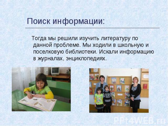 Поиск информации: Тогда мы решили изучить литературу по данной проблеме. Мы ходили в школьную и поселковую библиотеки. Искали информацию в журналах, энциклопедиях.