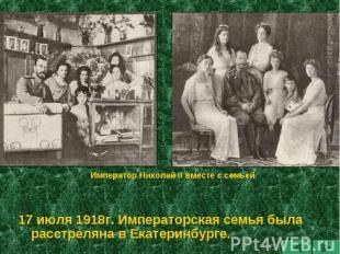 Император Николай II вместе с семьей 17 июля 1918г. Императорская семья была рас