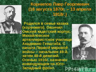 Корнилов Лавр Георгиевич(18 августа 1870г. – 13 апреля 1918г.) Родился в семье к