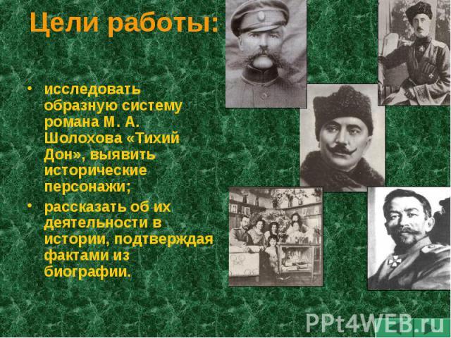 Цели работы: исследовать образную систему романа М. А. Шолохова «Тихий Дон», выявить исторические персонажи;рассказать об их деятельности в истории, подтверждая фактами из биографии.