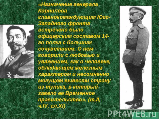 «Назначение генерала Корнилова главнокомандующим Юго-Западного фронта встречено было офицерским составом 14-го полка с большим сочувствием. О нем говорили с любовью и уважением, как о человеке, обладающем железным характером и несомненно могущем выв…