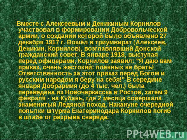 Вместе с Алексеевым и Деникиным Корнилов участвовал в формировании Добровольческой армии, о создании которой было объявлено 27 декабря 1917 г. Вошёл в триумвират (Алексеев, Деникин, Корнилов), возглавлявший Донской гражданский совет. В январе 1918, …