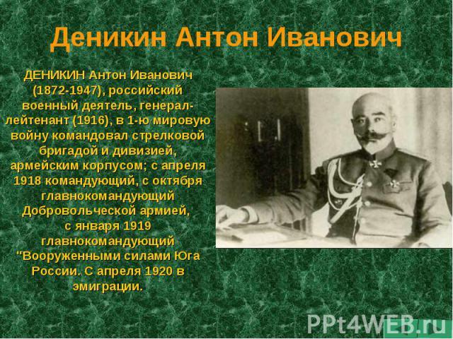Деникин Антон Иванович ДЕНИКИН Антон Иванович (1872-1947), российский военный деятель, генерал-лейтенант (1916), в 1-ю мировую войну командовал стрелковой бригадой и дивизией, армейским корпусом; с апреля 1918 командующий, с октября главнокомандующи…