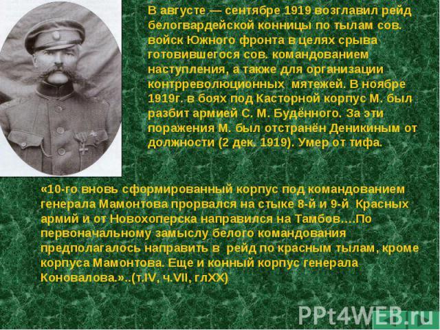 В августе — сентябре 1919 возглавил рейд белогвардейской конницы по тылам сов. войск Южного фронта в целях срыва готовившегося сов. командованием наступления, а также для организации контрреволюционных мятежей. В ноябре 1919г. в боях под Касторной к…
