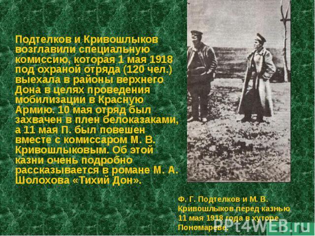 Подтелков и Кривошлыков возглавили специальную комиссию, которая 1 мая 1918 под охраной отряда (120 чел.) выехала в районы верхнего Дона в целях проведения мобилизации в Красную Армию. 10 мая отряд был захвачен в плен белоказаками, а 11 мая П. был п…