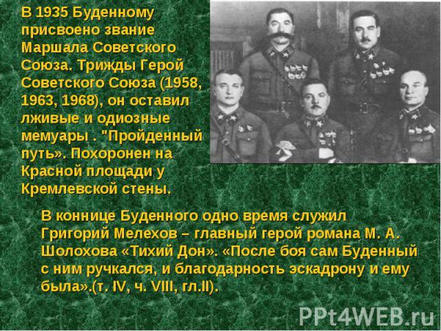 В 1935 Буденному присвоено звание Маршала Советского Союза. Трижды Герой Советского Союза (1958, 1963, 1968), он оставил лживые и одиозные мемуары .