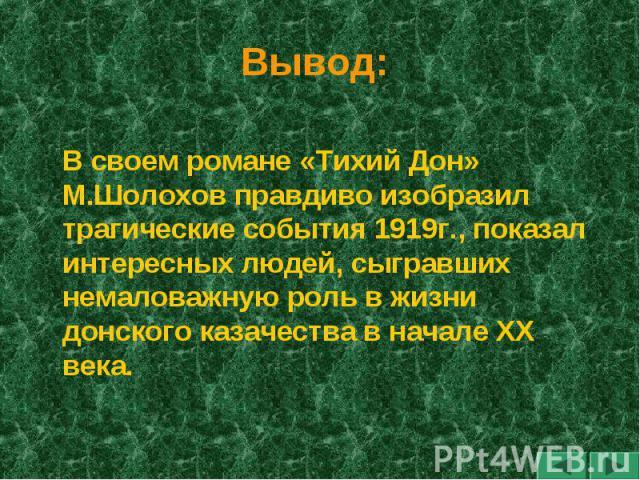 Вывод: В своем романе «Тихий Дон» М.Шолохов правдиво изобразил трагические события 1919г., показал интересных людей, сыгравших немаловажную роль в жизни донского казачества в начале XX века.