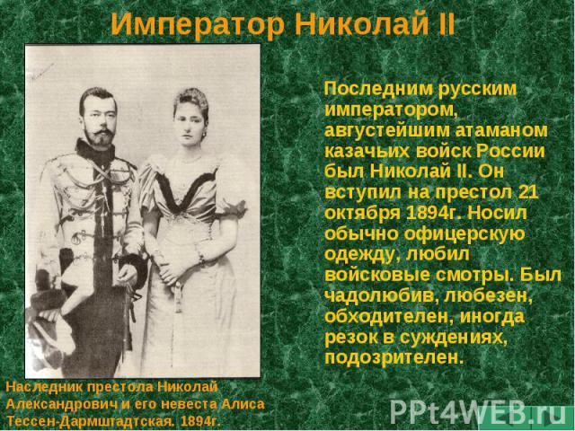 Император Николай II Последним русским императором, августейшим атаманом казачьих войск России был Николай II. Он вступил на престол 21 октября 1894г. Носил обычно офицерскую одежду, любил войсковые смотры. Был чадолюбив, любезен, обходителен, иногд…