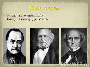 Позитивизм (от лат. – положительный) О. Конт, Г. Спенсер, Дж. Милль