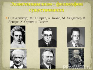 Экзистенциализм – философия существования С. Кьеркегор, Ж.П. Сартр, А. Камю, М.