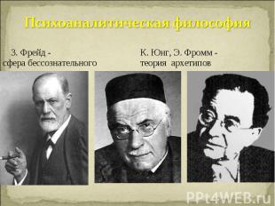 Психоаналитическая философия З. Фрейд - К. Юнг, Э. Фромм -сфера бессознательного