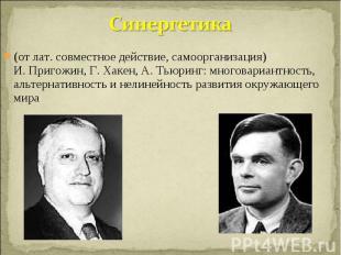 Синергетика (от лат. совместное действие, самоорганизация)И. Пригожин, Г. Хакен,
