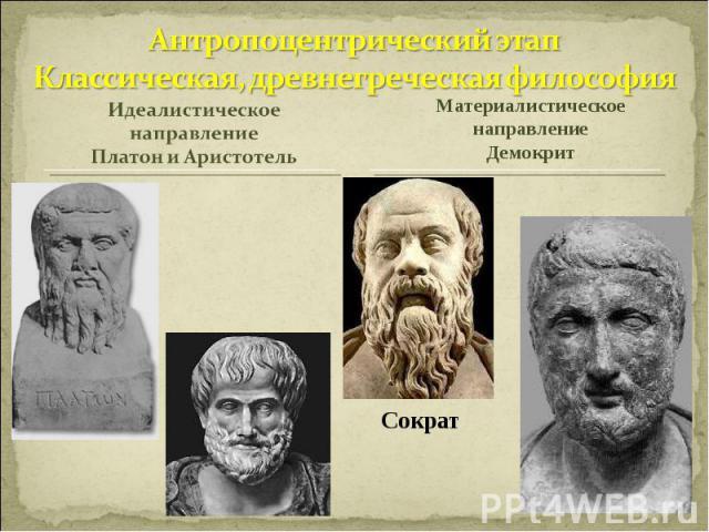 Антропоцентрический этапКлассическая, древнегреческая философияИдеалистическое направлениеПлатон и АристотельМатериалистическое направлениеДемокрит