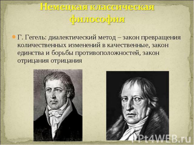 Немецкая классическая философия Г. Гегель: диалектический метод – закон превращения количественных изменений в качественные, закон единства и борьбы противоположностей, закон отрицания отрицания