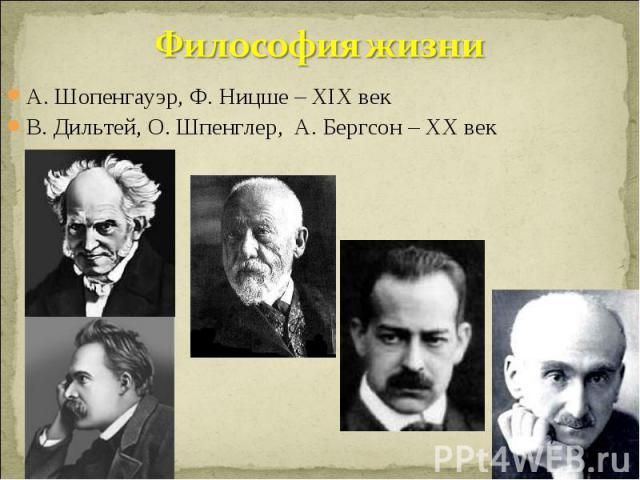 Философия жизни А. Шопенгауэр, Ф. Ницше – XIX векВ. Дильтей, О. Шпенглер, А. Бергсон – ХХ век