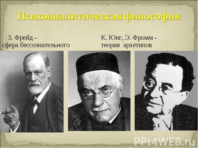 Психоаналитическая философия З. Фрейд - К. Юнг, Э. Фромм -сфера бессознательноготеория архетипов