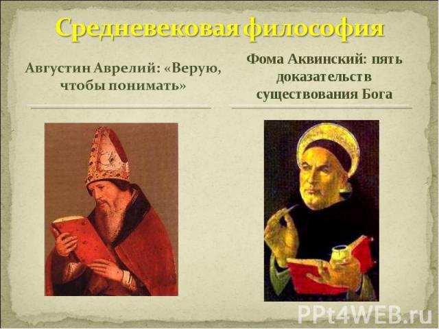 Средневековая философияАвгустин Аврелий: «Верую, чтобы понимать»Фома Аквинский: пять доказательств существования Бога
