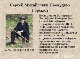 Сергей Михайлович Прокудин-Горский Величайшим фотографом Российской Империи был