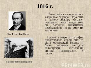 1816 г. Ньепс начал свои опыты с хлоридом серебра. Поместив в камеру-обскуру бум