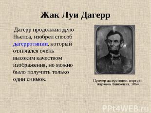 Жак Луи Дагерр Дагерр продолжил дело Ньепса, изобрел способ дагерротипии, которы