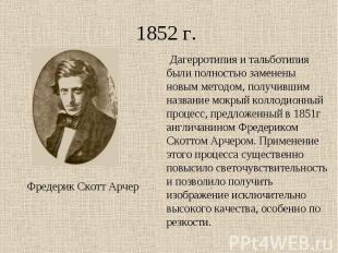 1852 г. Дагерротипия и тальботипия были полностью заменены новым методом, получи