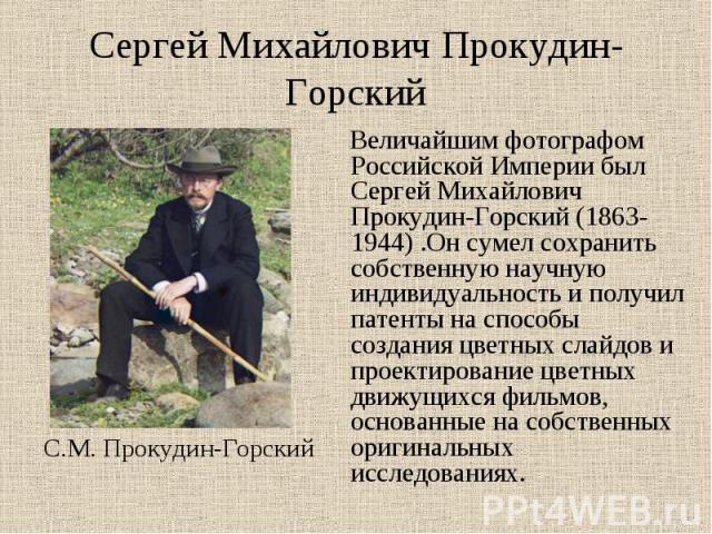 Сергей Михайлович Прокудин-Горский Величайшим фотографом Российской Империи был Сергей Михайлович Прокудин-Горский (1863-1944) .Он сумел сохранить собственную научную индивидуальность и получил патенты на способы создания цветных слайдов и проектиро…