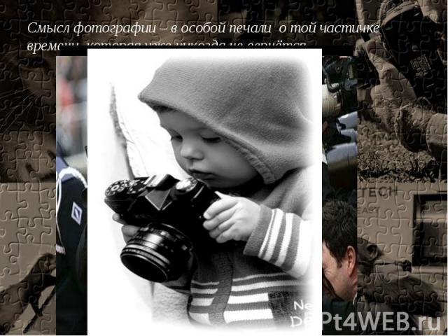 Смысл фотографии – в особой печали о той частичке времени, которая уже никогда не вернётся.
