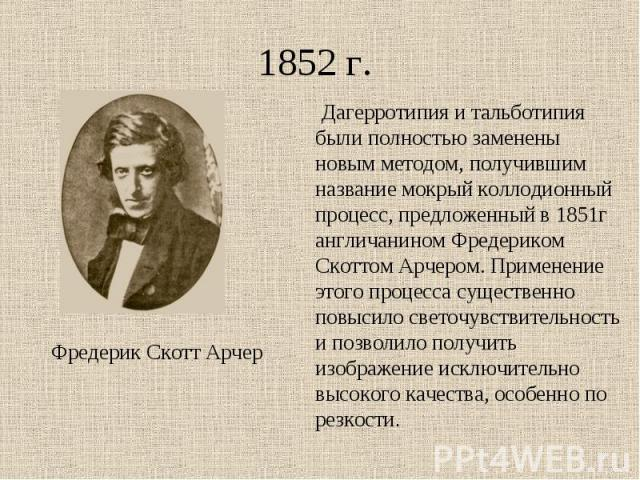 1852 г. Дагерротипия и тальботипия были полностью заменены новым методом, получившим название мокрый коллодионный процесс, предложенный в 1851г англичанином Фредериком Скоттом Арчером. Применение этого процесса существенно повысило светочувствительн…