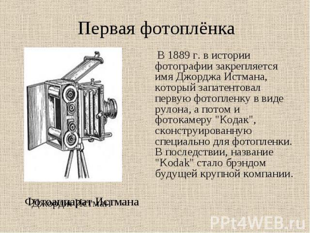 Первая фотоплёнка В 1889 г. в истории фотографии закрепляется имя Джорджа Истмана, который запатентовал первую фотопленку в виде рулона, а потом и фотокамеру