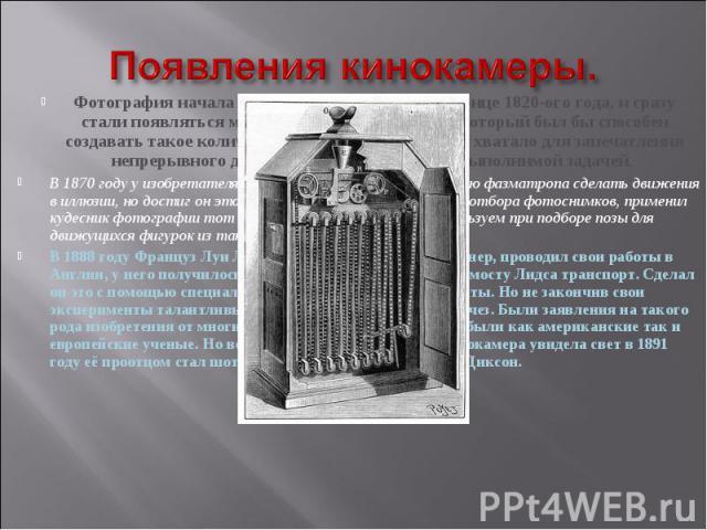Появления кинокамеры. Фотография начала свое существование еще в конце 1820-ого года, и сразу стали появляться мысли о создании аппарата, который был бы способен создавать такое количество снимков, которого бы хватало для запечатления непрерывного д…