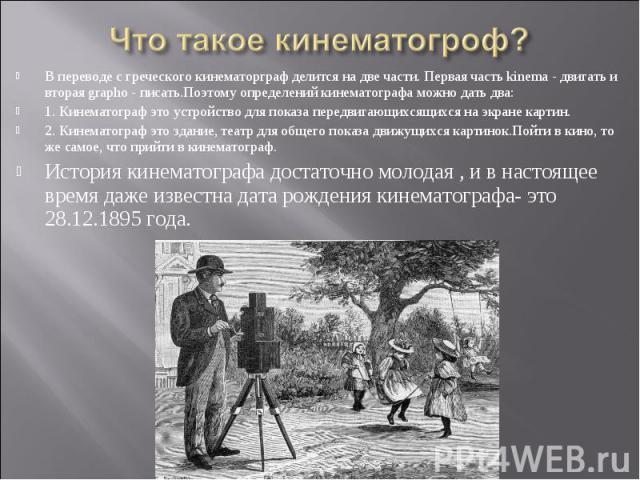 Что такое кинематогроф? В переводе с греческого кинематорграф делится на две части. Первая часть kinema - двигать и вторая grapho - писать.Поэтому определений кинематографа можно дать два:1. Кинематограф это устройство для показа передвигающихсящихс…