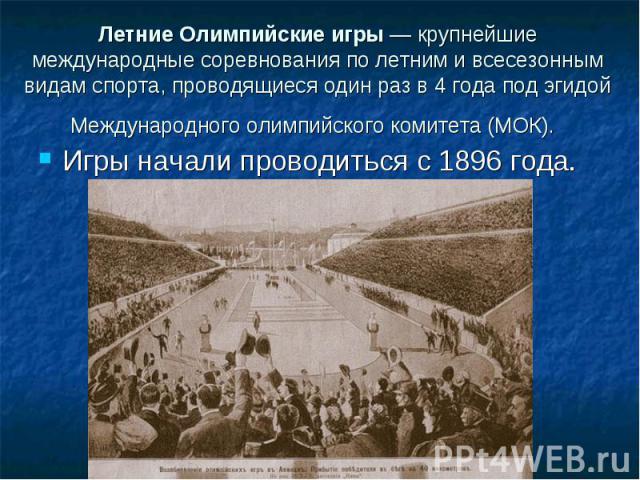 Летние Олимпийские игры — крупнейшиемеждународные соревнования по летним и всесезоннымвидам спорта, проводящиеся один раз в 4 года под эгидойМеждународного олимпийского комитета (МОК). Игры начали проводиться с 1896 года.
